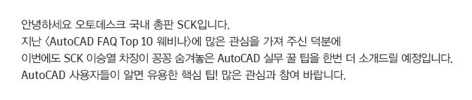안녕하세요 오토데스크 국내 총판 SCK입니다. 지난 <AutoCAD FAQ Top 10 웨비나 >에 많은 관심을 가져 주신 덕분에 이번에도 SCK 이승열 차장이 꽁꽁 숨겨놓은 AutoCAD 실무 꿀 팁을 한번 더 소개드릴 예정입니다. AutoCAD 사용자들이 알면 유용한 핵심 팁! 많은 관심과 참여 바랍니다.